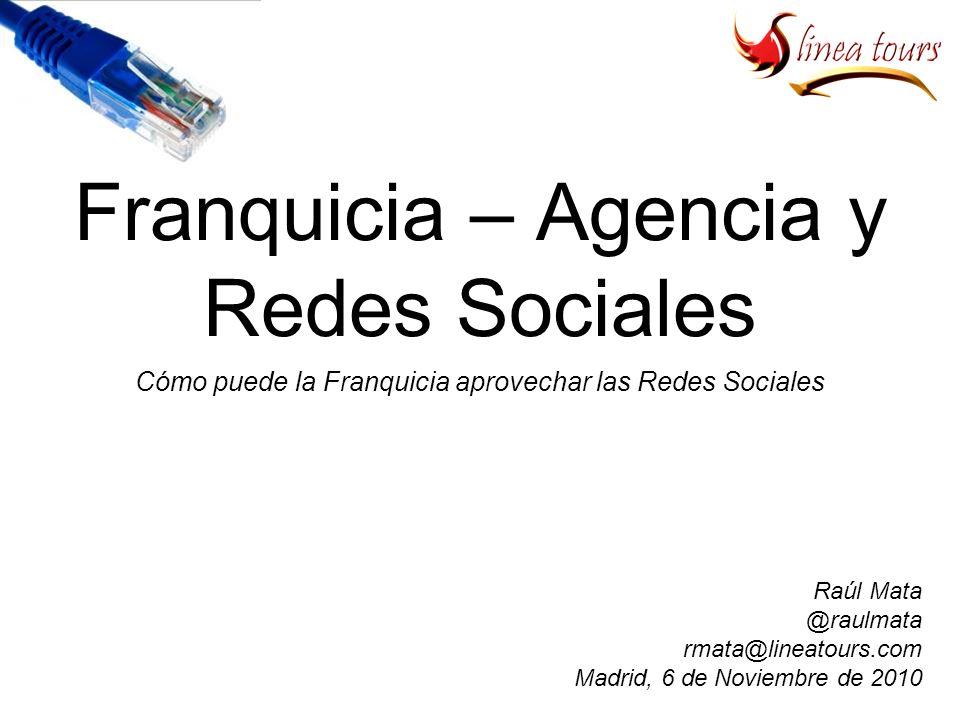 Franquicia – Agencia y Redes Sociales Cómo puede la Franquicia aprovechar las Redes Sociales Raúl Mata @raulmata rmata@lineatours.com Madrid, 6 de Noviembre de 2010