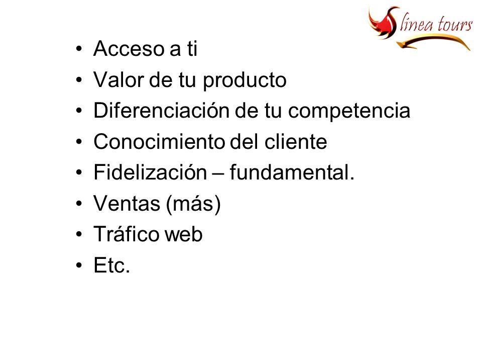 Acceso a ti Valor de tu producto Diferenciación de tu competencia Conocimiento del cliente Fidelización – fundamental.