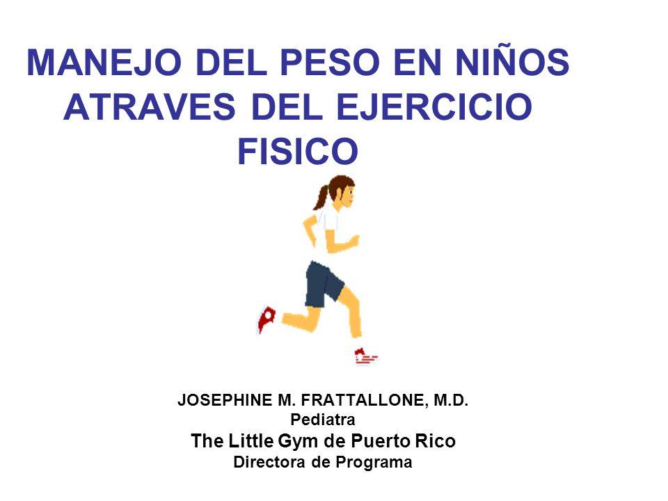 MANEJO DEL PESO EN NIÑOS ATRAVES DEL EJERCICIO FISICO JOSEPHINE M. FRATTALLONE, M.D. Pediatra The Little Gym de Puerto Rico Directora de Programa