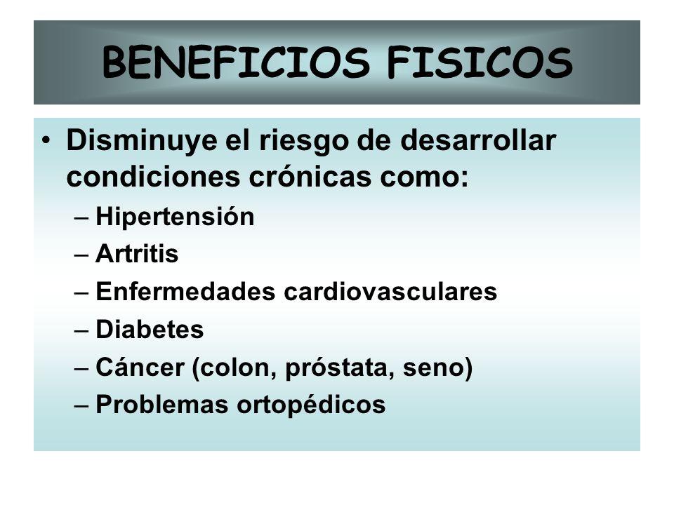 BENEFICIOS FISICOS Disminuye el riesgo de desarrollar condiciones crónicas como: –Hipertensión –Artritis –Enfermedades cardiovasculares –Diabetes –Cán