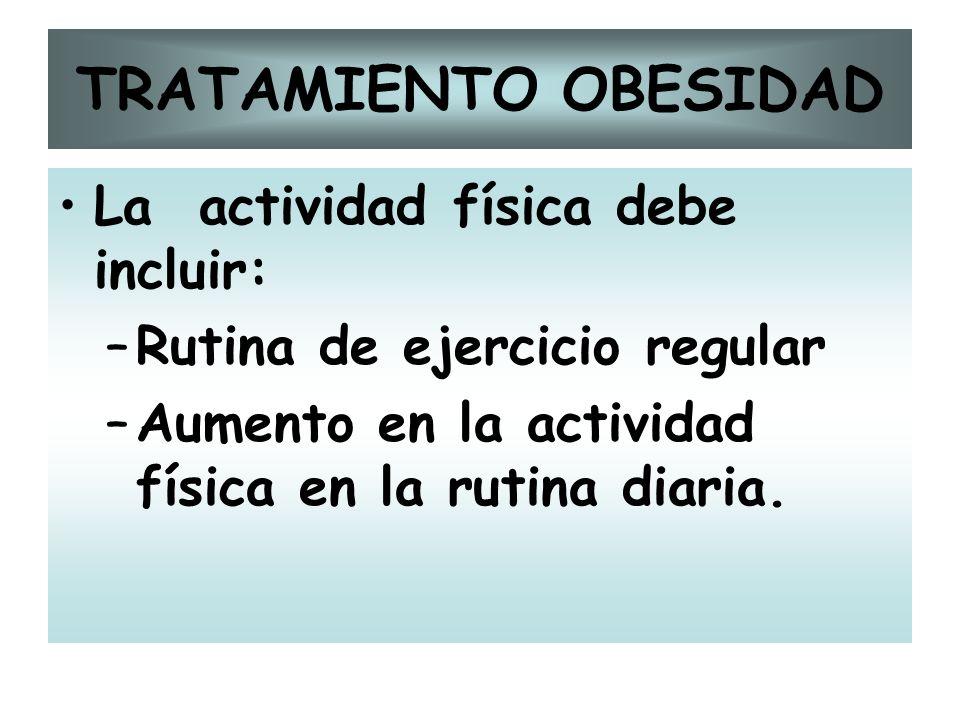 TRATAMIENTO OBESIDAD La actividad física debe incluir: –Rutina de ejercicio regular –Aumento en la actividad física en la rutina diaria.