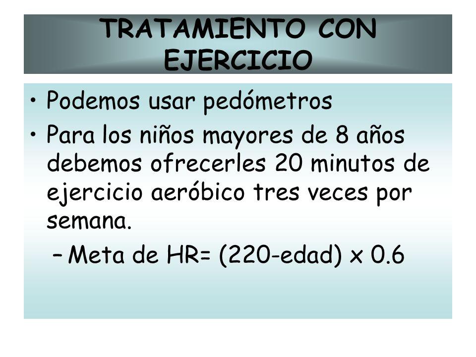 TRATAMIENTO CON EJERCICIO Podemos usar pedómetros Para los niños mayores de 8 años debemos ofrecerles 20 minutos de ejercicio aeróbico tres veces por