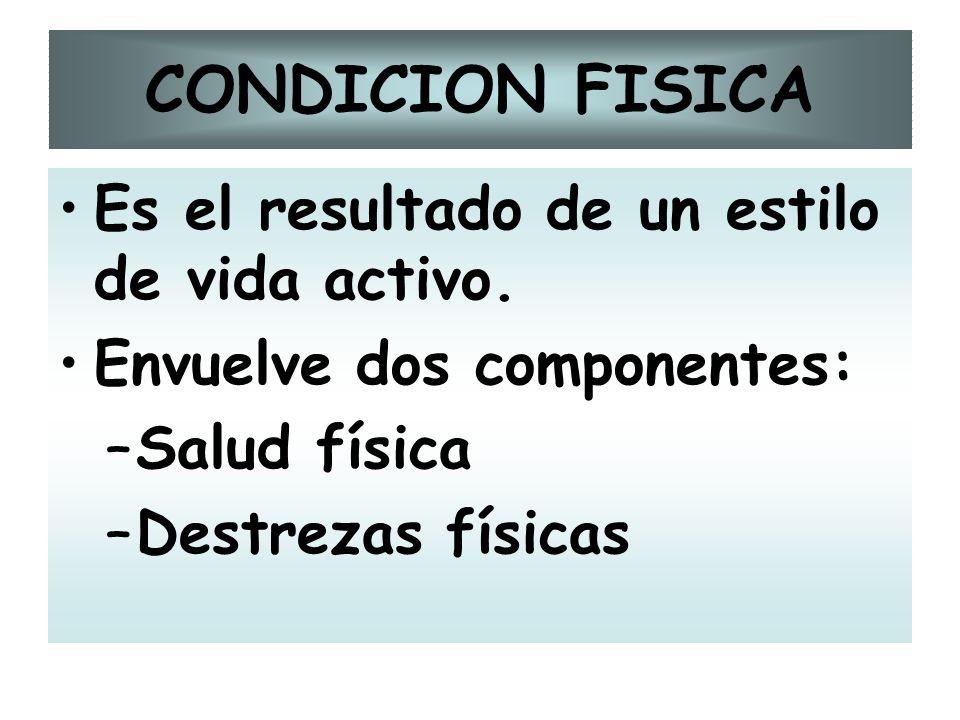 CONDICION FISICA Es el resultado de un estilo de vida activo. Envuelve dos componentes: –Salud física –Destrezas físicas