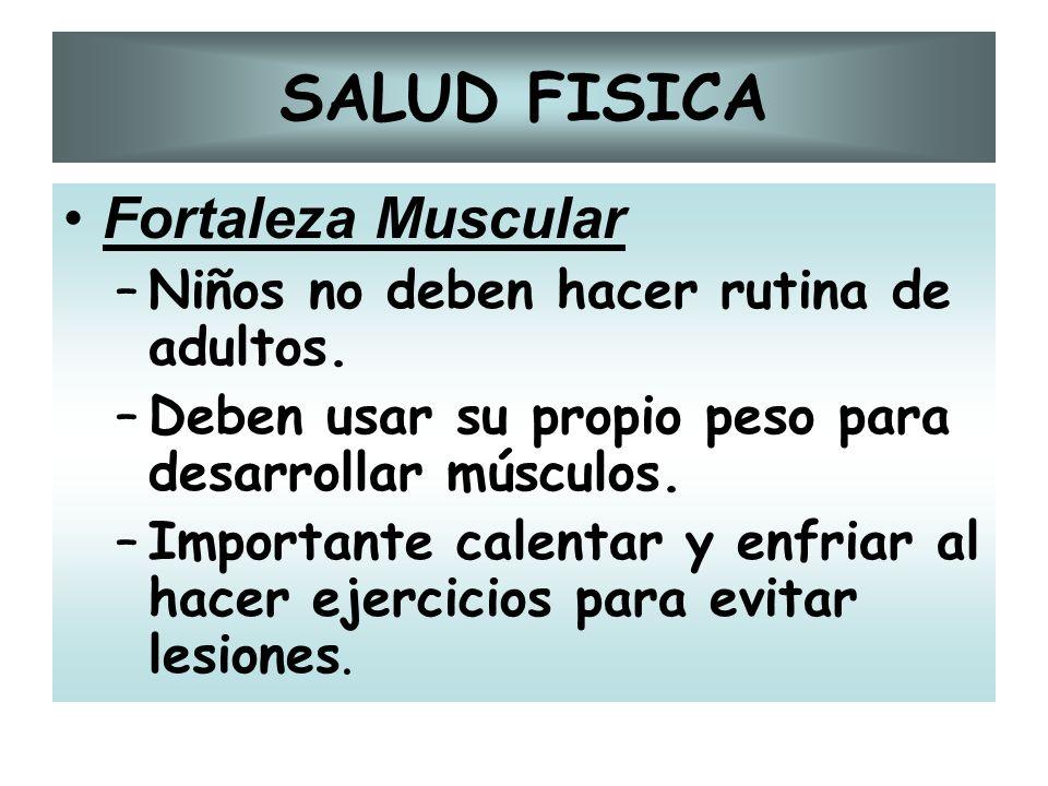 SALUD FISICA Fortaleza Muscular –Niños no deben hacer rutina de adultos. –Deben usar su propio peso para desarrollar músculos. –Importante calentar y