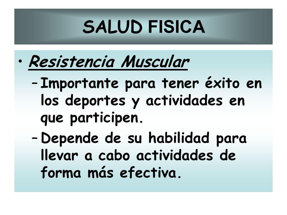 SALUD FISICA Resistencia Muscular –Importante para tener éxito en los deportes y actividades en que participen. –Depende de su habilidad para llevar a