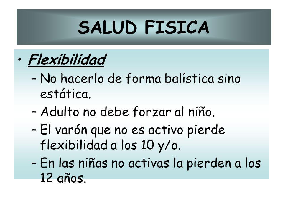 SALUD FISICA Flexibilidad –No hacerlo de forma balística sino estática. –Adulto no debe forzar al niño. –El varón que no es activo pierde flexibilidad