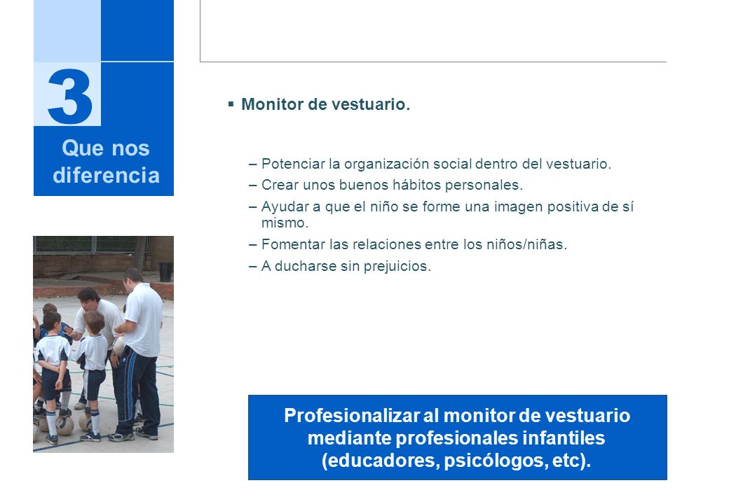 3 Monitor de vestuario. –Potenciar la organización social dentro del vestuario. –Crear unos buenos hábitos personales. –Ayudar a que el niño se forme