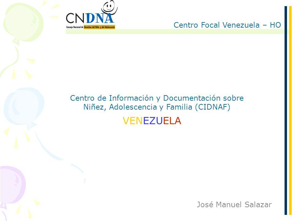 Centro Focal Venezuela – HO 1/6 José Manuel Salazar Centro de Información y Documentación sobre Niñez, Adolescencia y Familia (CIDNAF) VENEZUELA
