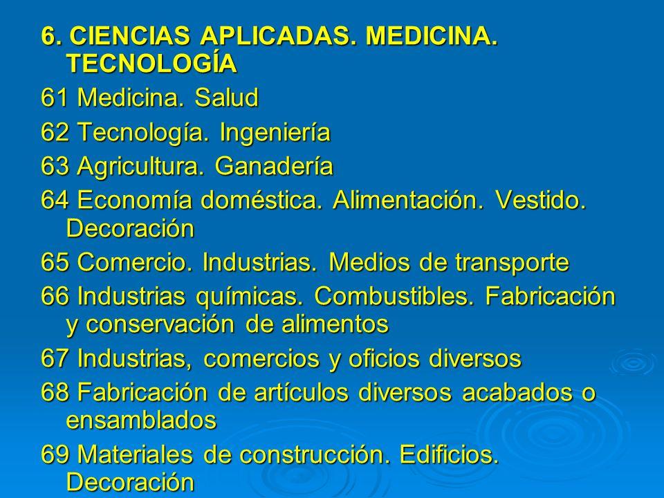 6. CIENCIAS APLICADAS. MEDICINA. TECNOLOGÍA 61 Medicina. Salud 62 Tecnología. Ingeniería 63 Agricultura. Ganadería 64 Economía doméstica. Alimentación
