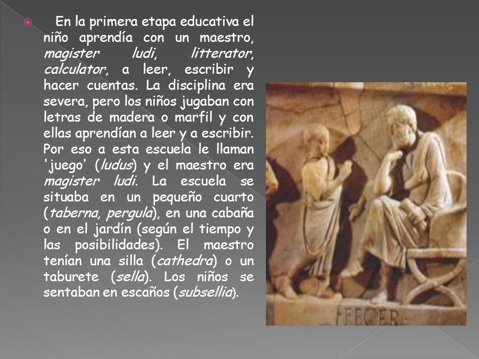En la primera etapa educativa el niño aprendía con un maestro, magister ludi, litterator, calculator, a leer, escribir y hacer cuentas.