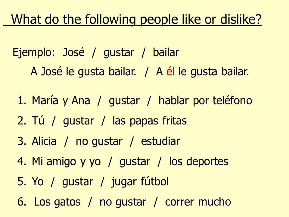 What do the following people like or dislike? Ejemplo: José / gustar / bailar A José le gusta bailar. / A él le gusta bailar. 1.María y Ana / gustar /
