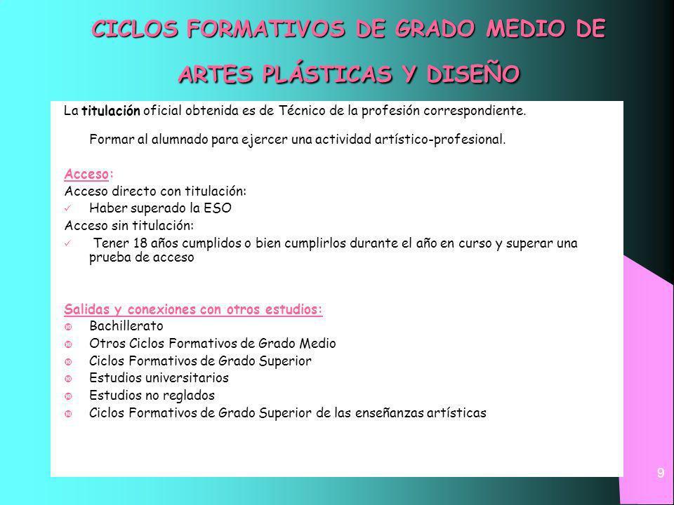 9 CICLOS FORMATIVOS DE GRADO MEDIO DE ARTES PLÁSTICAS Y DISEÑO La titulación oficial obtenida es de Técnico de la profesión correspondiente.