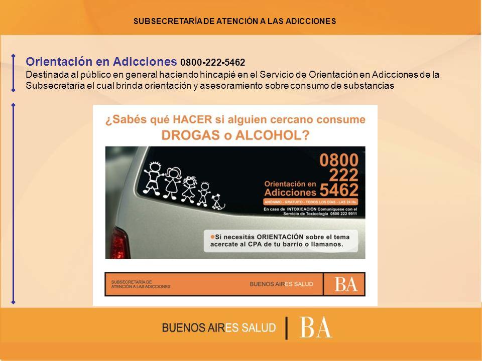 Orientación en Adicciones 0800-222-5462 Destinada al público en general haciendo hincapié en el Servicio de Orientación en Adicciones de la Subsecretaría el cual brinda orientación y asesoramiento sobre consumo de substancias SUBSECRETARÍA DE ATENCIÓN A LAS ADICCIONES