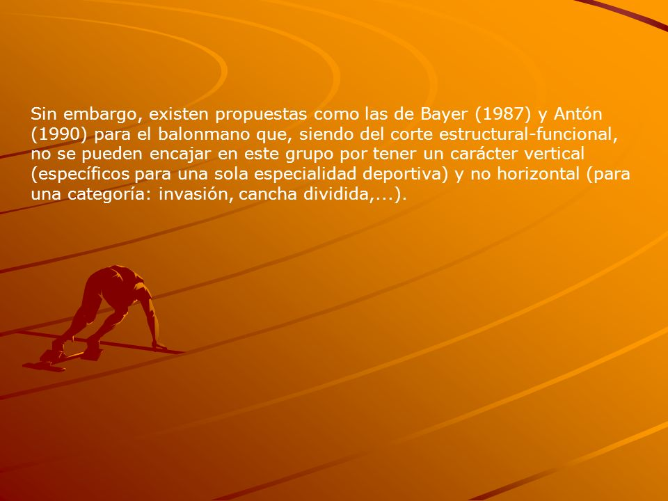 Sin embargo, existen propuestas como las de Bayer (1987) y Antón (1990) para el balonmano que, siendo del corte estructural-funcional, no se pueden en
