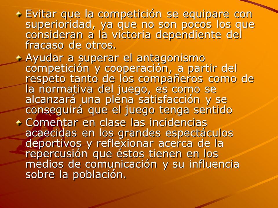 Evitar que la competición se equipare con superioridad, ya que no son pocos los que consideran a la victoria dependiente del fracaso de otros. Ayudar