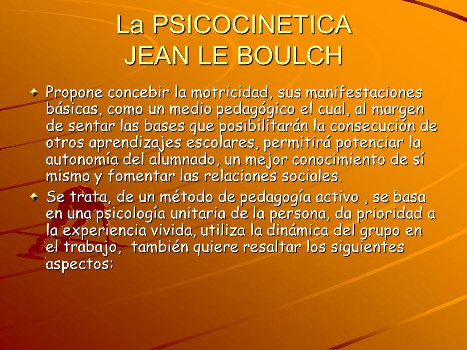 La PSICOCINETICA JEAN LE BOULCH Propone concebir la motricidad, sus manifestaciones básicas, como un medio pedagógico el cual, al margen de sentar las
