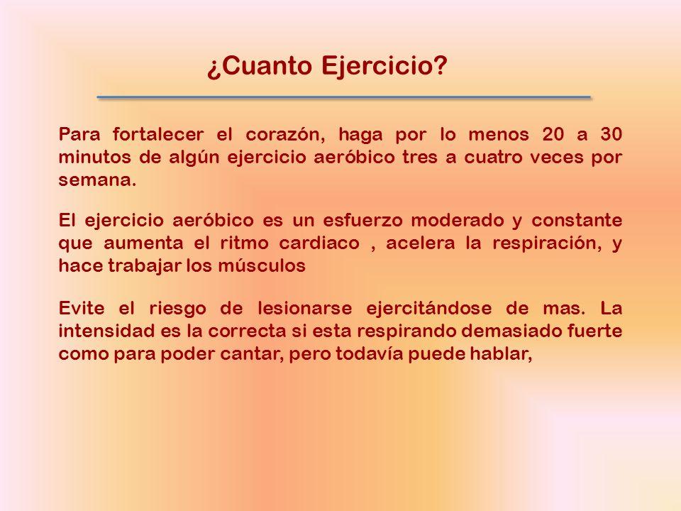 ¿Cuanto Ejercicio? Para fortalecer el corazón, haga por lo menos 20 a 30 minutos de algún ejercicio aeróbico tres a cuatro veces por semana. El ejerci