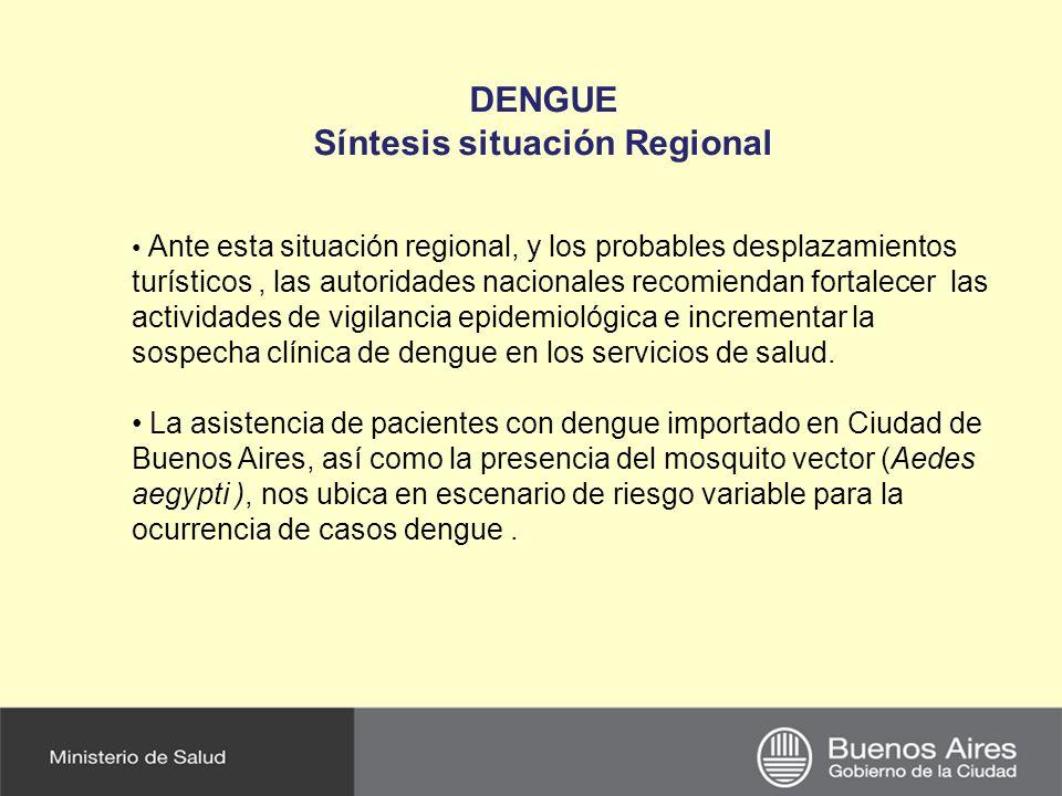 DENGUE Síntesis situación Regional Ante esta situación regional, y los probables desplazamientos turísticos, las autoridades nacionales recomiendan fortalecer las actividades de vigilancia epidemiológica e incrementar la sospecha clínica de dengue en los servicios de salud.