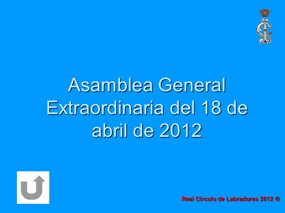 Asamblea General Extraordinaria del 18 de abril de 2012 Real Círculo de Labradores 2012 ®