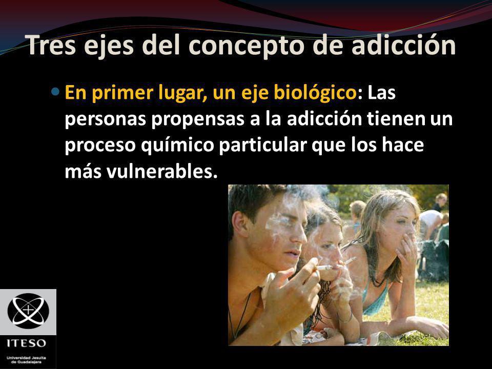 Tres ejes del concepto de adicción En primer lugar, un eje biológico: Las personas propensas a la adicción tienen un proceso químico particular que lo
