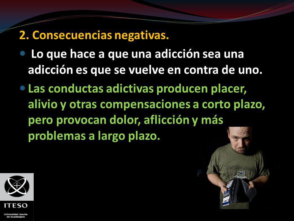 2. Consecuencias negativas. Lo que hace a que una adicción sea una adicción es que se vuelve en contra de uno. Las conductas adictivas producen placer