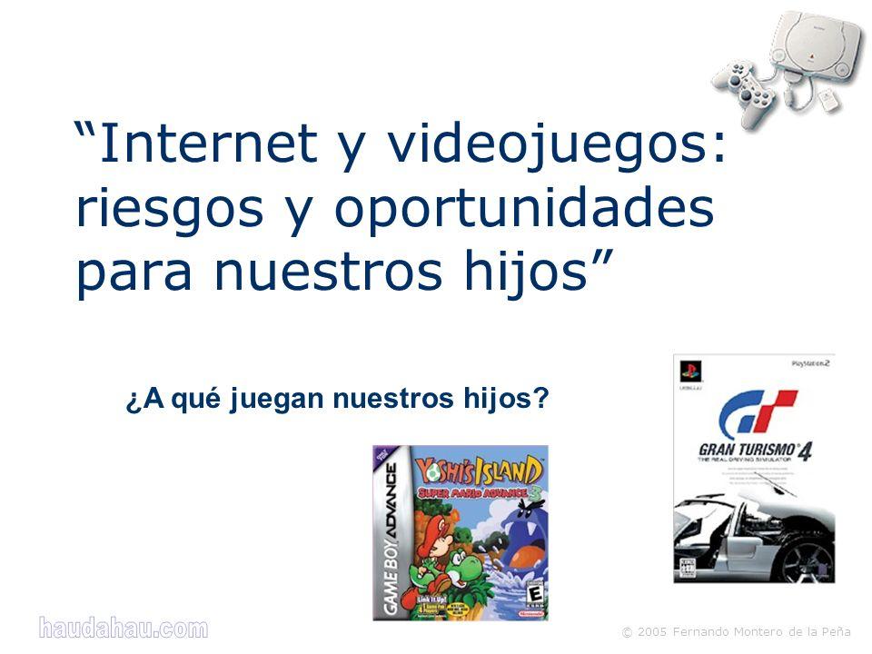© 2005 Fernando Montero de la Peña ¿A qué juegan nuestros hijos? Internet y videojuegos: riesgos y oportunidades para nuestros hijos