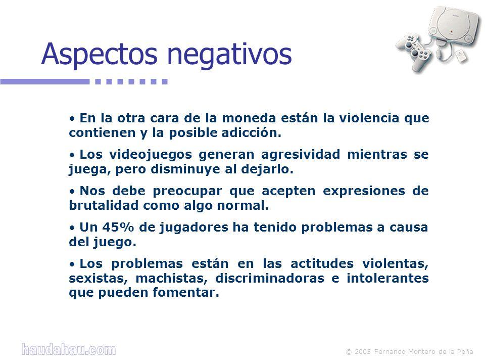 © 2005 Fernando Montero de la Peña En la otra cara de la moneda están la violencia que contienen y la posible adicción. Los videojuegos generan agresi