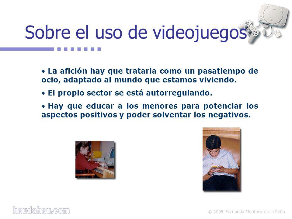 © 2005 Fernando Montero de la Peña Sobre el uso de videojuegos La afición hay que tratarla como un pasatiempo de ocio, adaptado al mundo que estamos v