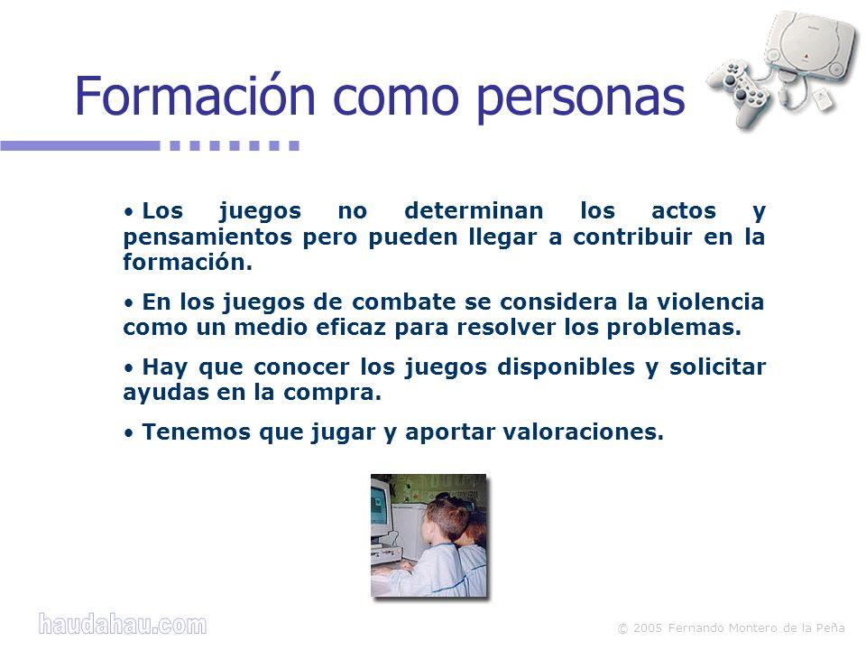 © 2005 Fernando Montero de la Peña Los juegos no determinan los actos y pensamientos pero pueden llegar a contribuir en la formación. En los juegos de