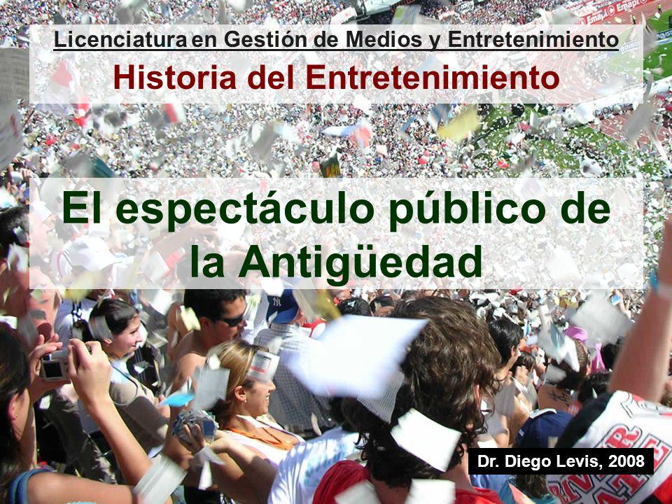 El espectáculo público de la Antigüedad Licenciatura en Gestión de Medios y Entretenimiento Historia del Entretenimiento Dr. Diego Levis, 2008