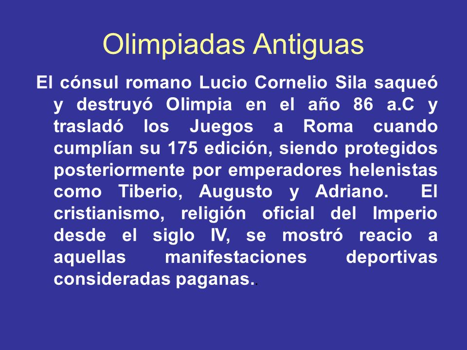 Olimpiadas Antiguas El cónsul romano Lucio Cornelio Sila saqueó y destruyó Olimpia en el año 86 a.C y trasladó los Juegos a Roma cuando cumplían su 17