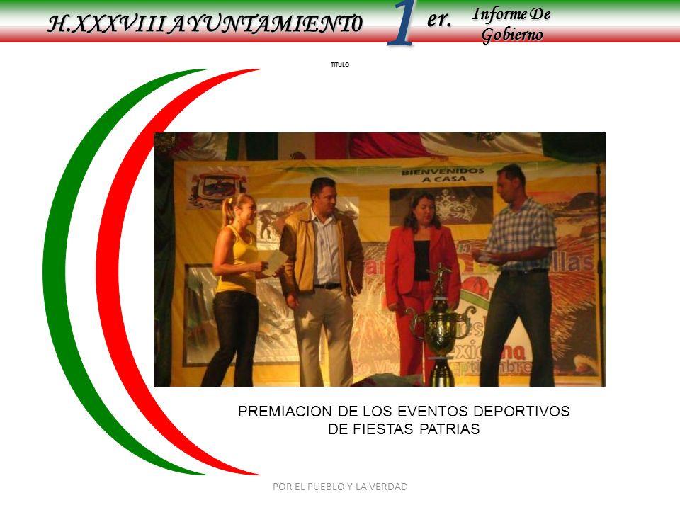 Informe De Gobierno Informe De Gobierno er.1 TITULO H.XXXVIII AYUNTAMIENT0 PREMIACION DE LOS EVENTOS DEPORTIVOS DE FIESTAS PATRIAS POR EL PUEBLO Y LA