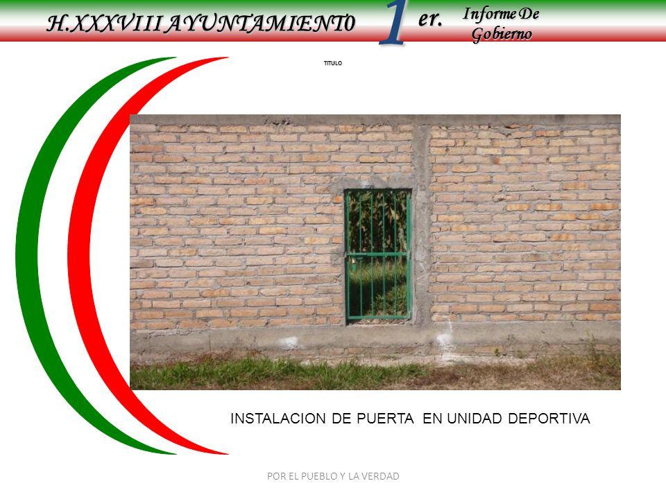 Informe De Gobierno Informe De Gobierno er.1 TITULO H.XXXVIII AYUNTAMIENT0 POR EL PUEBLO Y LA VERDAD INSTALACION DE PUERTA EN UNIDAD DEPORTIVA