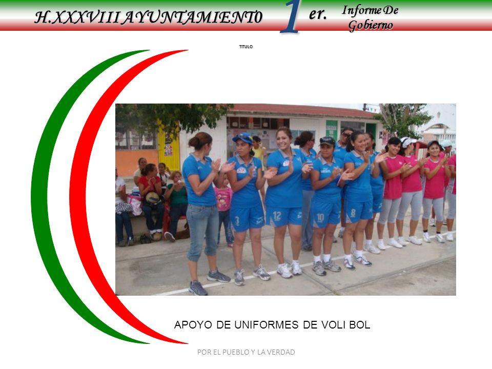 Informe De Gobierno Informe De Gobierno er.1 TITULO H.XXXVIII AYUNTAMIENT0 APOYO DE UNIFORMES DE VOLI BOL POR EL PUEBLO Y LA VERDAD