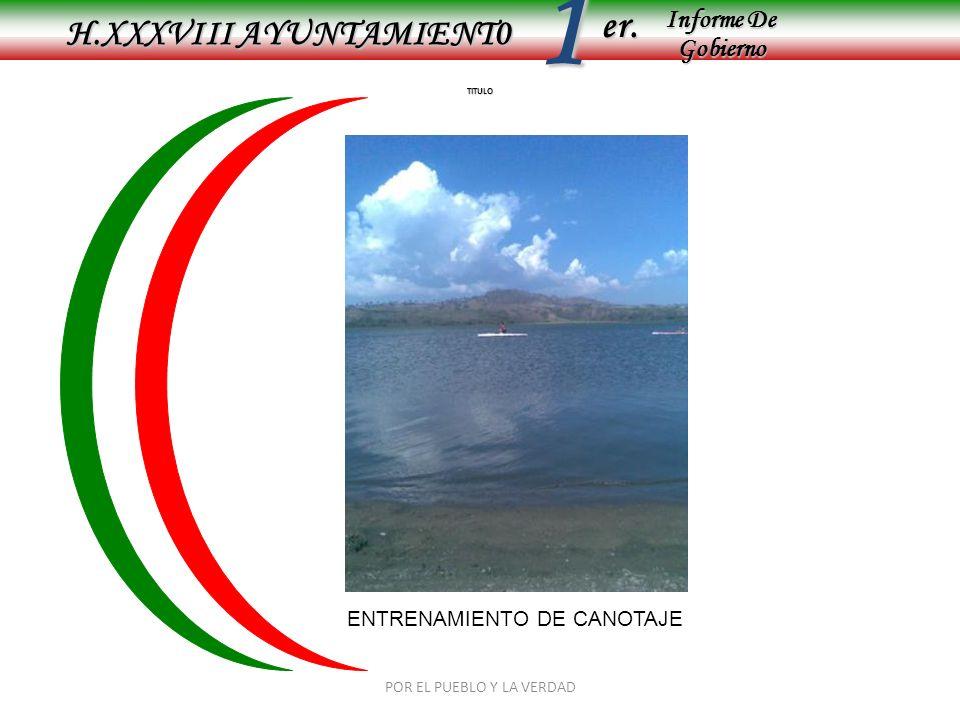 Informe De Gobierno Informe De Gobierno er.1 TITULO H.XXXVIII AYUNTAMIENT0 ENTRENAMIENTO DE CANOTAJE POR EL PUEBLO Y LA VERDAD