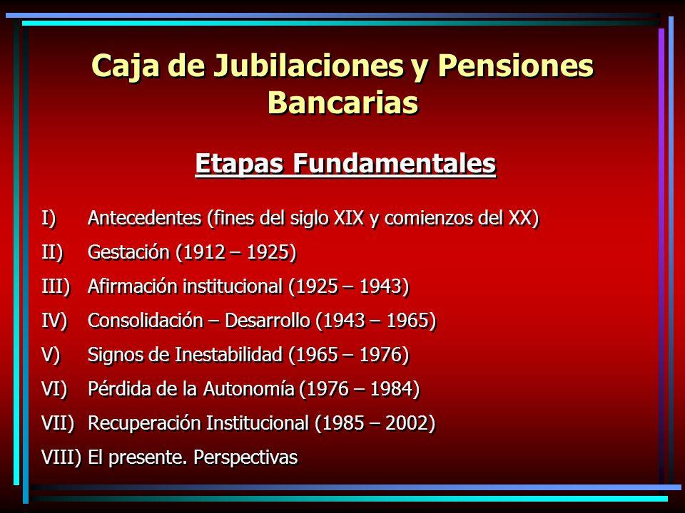 Caja de Jubilaciones y Pensiones Bancarias Etapas Fundamentales I)Antecedentes (fines del siglo XIX y comienzos del XX) II)Gestación (1912 – 1925) III)Afirmación institucional (1925 – 1943) IV)Consolidación – Desarrollo (1943 – 1965) V)Signos de Inestabilidad (1965 – 1976) VI)Pérdida de la Autonomía (1976 – 1984) VII)Recuperación Institucional (1985 – 2002) VIII)El presente.