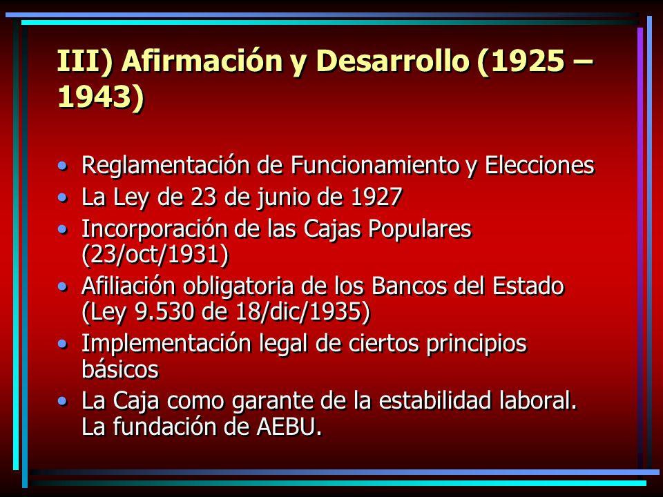 III) Afirmación y Desarrollo (1925 – 1943) Reglamentación de Funcionamiento y Elecciones La Ley de 23 de junio de 1927 Incorporación de las Cajas Populares (23/oct/1931) Afiliación obligatoria de los Bancos del Estado (Ley 9.530 de 18/dic/1935) Implementación legal de ciertos principios básicos La Caja como garante de la estabilidad laboral.