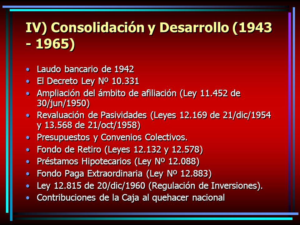 IV) Consolidación y Desarrollo (1943 - 1965) Laudo bancario de 1942 El Decreto Ley Nº 10.331 Ampliación del ámbito de afiliación (Ley 11.452 de 30/jun/1950) Revaluación de Pasividades (Leyes 12.169 de 21/dic/1954 y 13.568 de 21/oct/1958) Presupuestos y Convenios Colectivos.