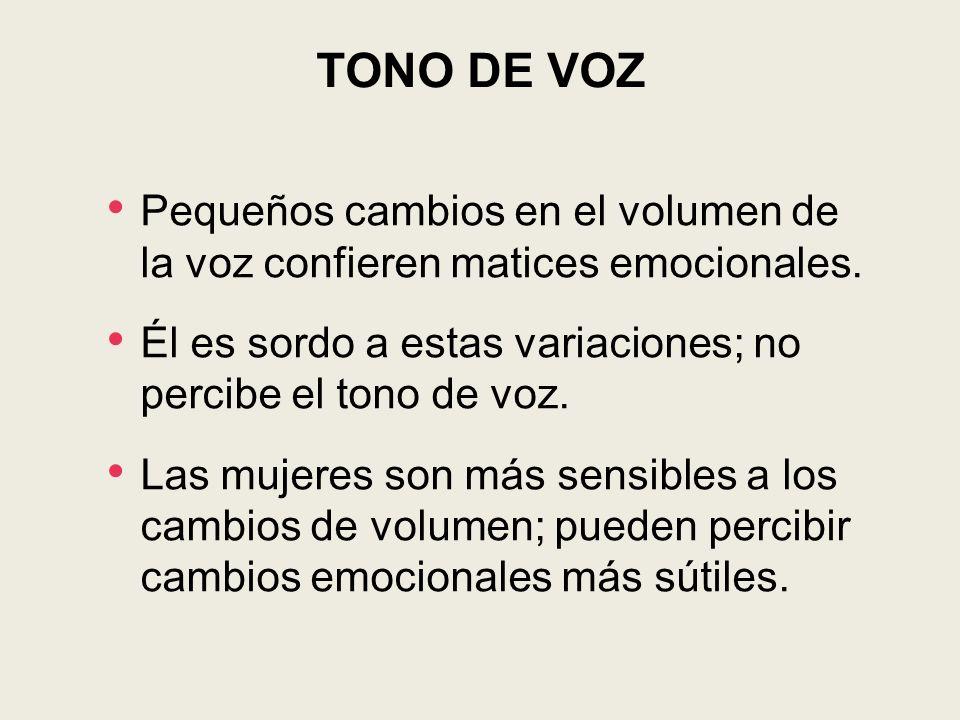 TONO DE VOZ Pequeños cambios en el volumen de la voz confieren matices emocionales. Él es sordo a estas variaciones; no percibe el tono de voz. Las mu
