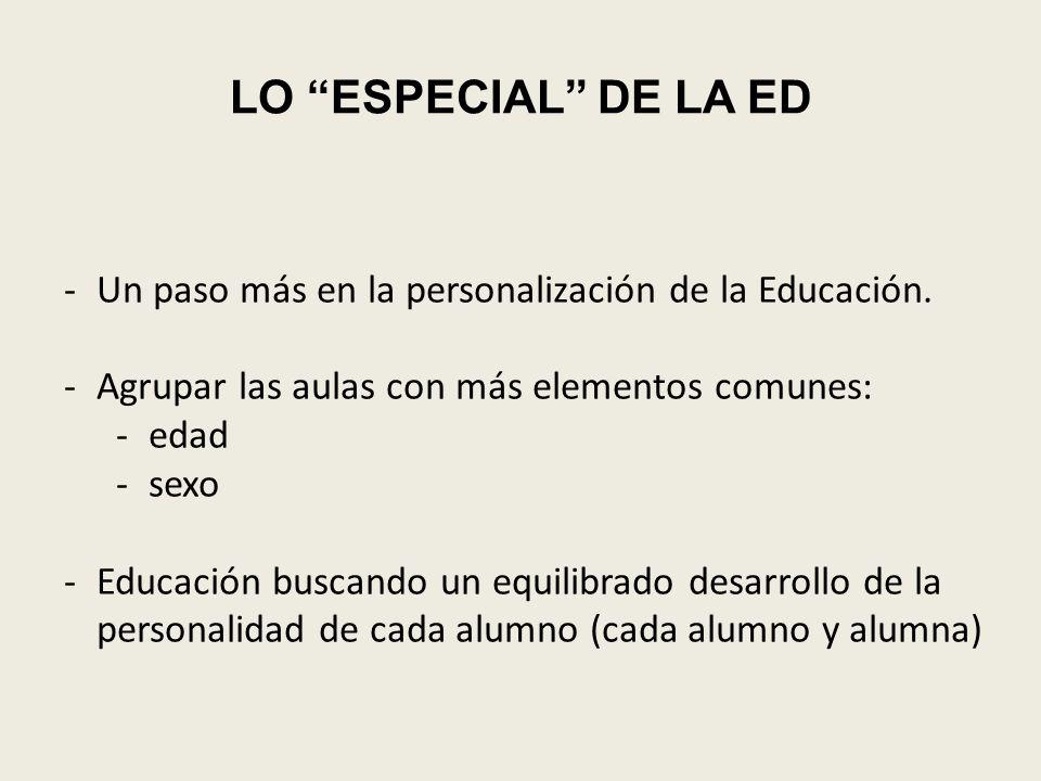 LO ESPECIAL DE LA ED -Un paso más en la personalización de la Educación. -Agrupar las aulas con más elementos comunes: -edad -sexo -Educación buscando
