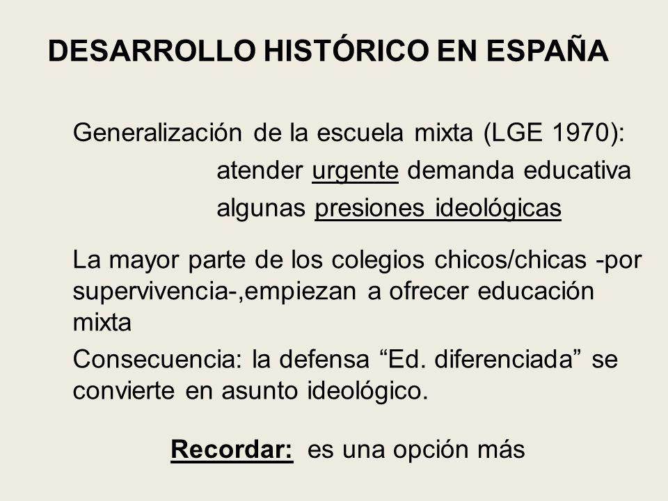 DESARROLLO HISTÓRICO EN ESPAÑA Generalización de la escuela mixta (LGE 1970): atender urgente demanda educativa algunas presiones ideológicas Consecuencia: la defensa Ed.