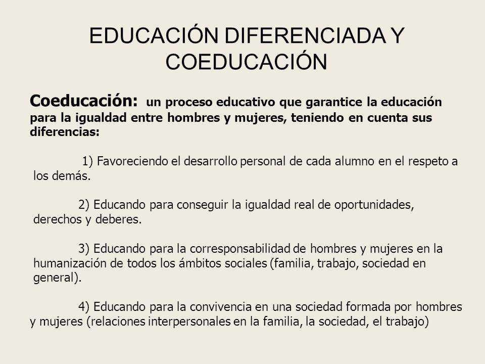 EDUCACIÓN DIFERENCIADA Y COEDUCACIÓN Coeducación: un proceso educativo que garantice la educación para la igualdad entre hombres y mujeres, teniendo en cuenta sus diferencias: 1) Favoreciendo el desarrollo personal de cada alumno en el respeto a los demás.