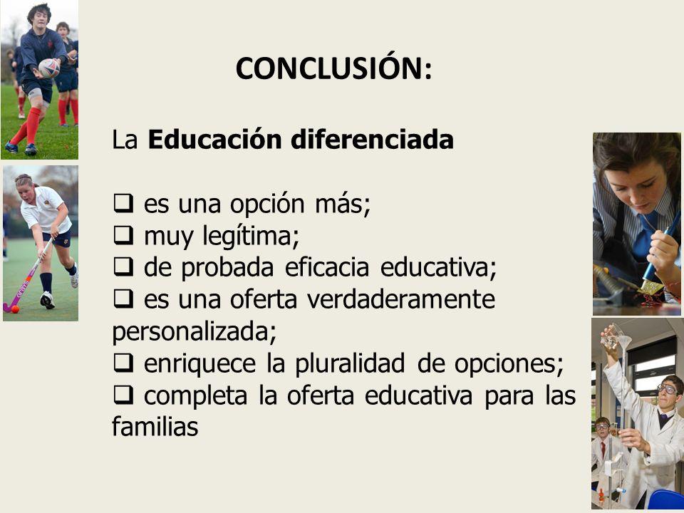 CONCLUSIÓN: La Educación diferenciada es una opción más; muy legítima; de probada eficacia educativa; es una oferta verdaderamente personalizada; enriquece la pluralidad de opciones; completa la oferta educativa para las familias