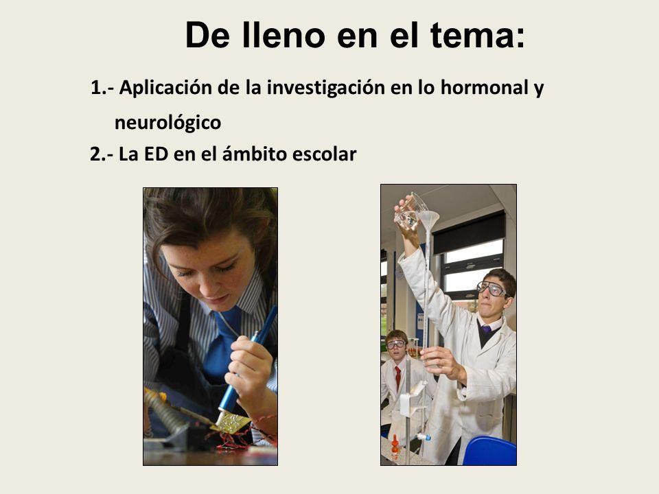 De lleno en el tema: 1.- Aplicación de la investigación en lo hormonal y neurológico 2.- La ED en el ámbito escolar