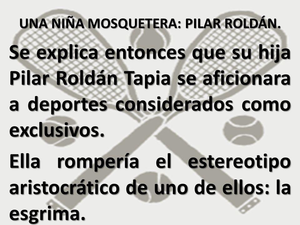 Se explica entonces que su hija Pilar Roldán Tapia se aficionara a deportes considerados como exclusivos. Ella rompería el estereotipo aristocrático d