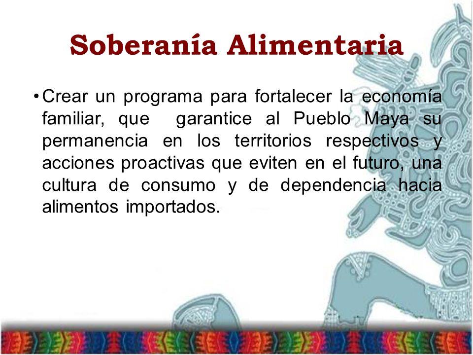 Soberanía Alimentaria Crear un programa para fortalecer la economía familiar, que garantice al Pueblo Maya su permanencia en los territorios respectiv