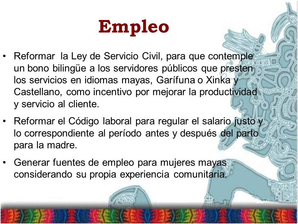Empleo Reformar la Ley de Servicio Civil, para que contemple un bono bilingüe a los servidores públicos que presten los servicios en idiomas mayas, Garífuna o Xinka y Castellano, como incentivo por mejorar la productividad y servicio al cliente.