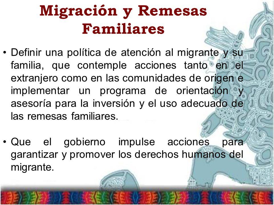 Migración y Remesas Familiares Definir una política de atención al migrante y su familia, que contemple acciones tanto en el extranjero como en las comunidades de origen e implementar un programa de orientación y asesoría para la inversión y el uso adecuado de las remesas familiares.