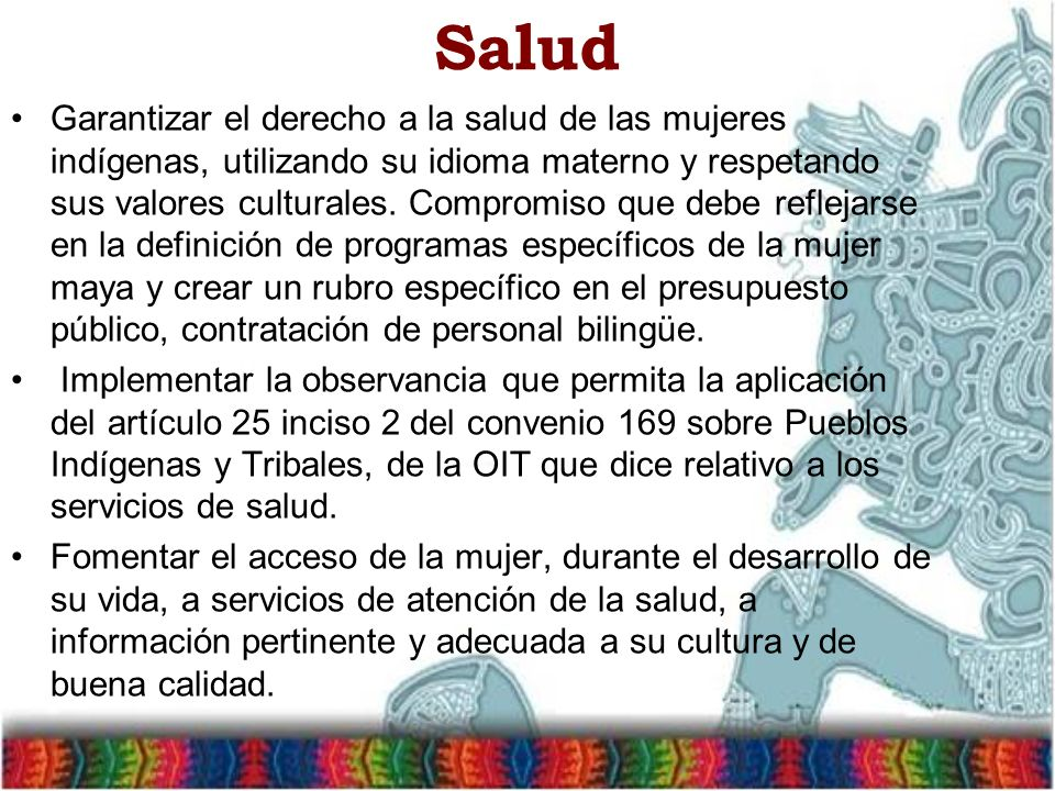 Salud Garantizar el derecho a la salud de las mujeres indígenas, utilizando su idioma materno y respetando sus valores culturales. Compromiso que debe