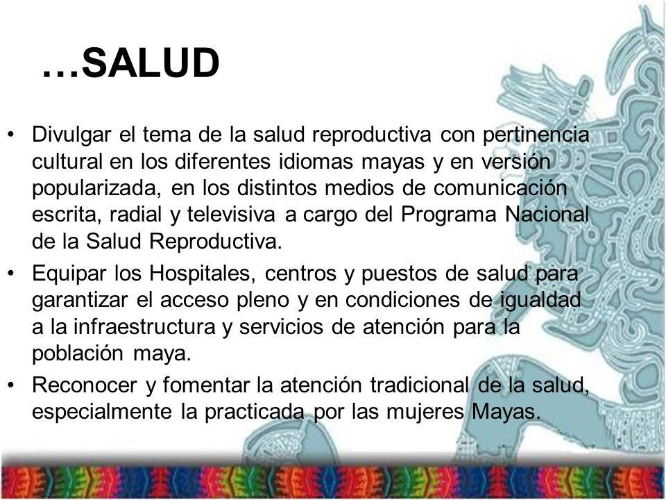 …SALUD Divulgar el tema de la salud reproductiva con pertinencia cultural en los diferentes idiomas mayas y en versión popularizada, en los distintos medios de comunicación escrita, radial y televisiva a cargo del Programa Nacional de la Salud Reproductiva.